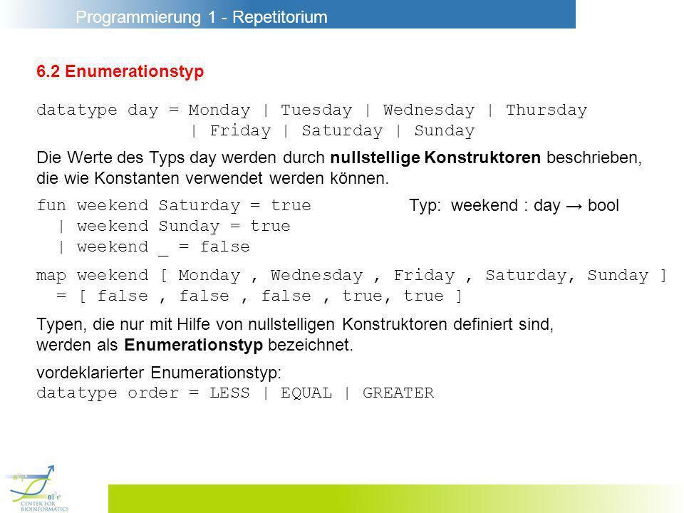 Programmierung 1 - Repetitorium 6.2 Enumerationstyp datatype day = Monday | Tuesday | Wednesday | Thursday | Friday | Saturday | Sunday Die Werte des