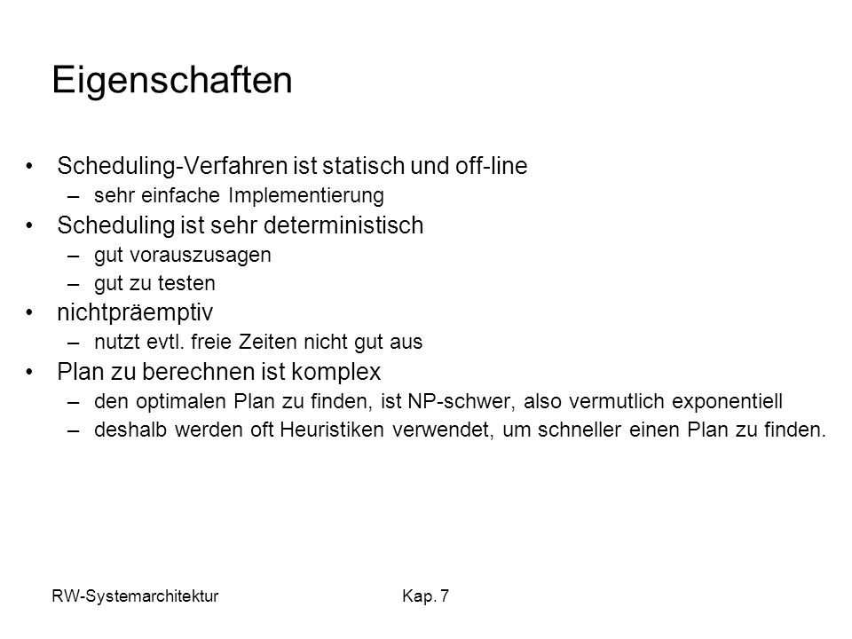 RW-SystemarchitekturKap. 7 Eigenschaften Scheduling-Verfahren ist statisch und off-line –sehr einfache Implementierung Scheduling ist sehr determinist