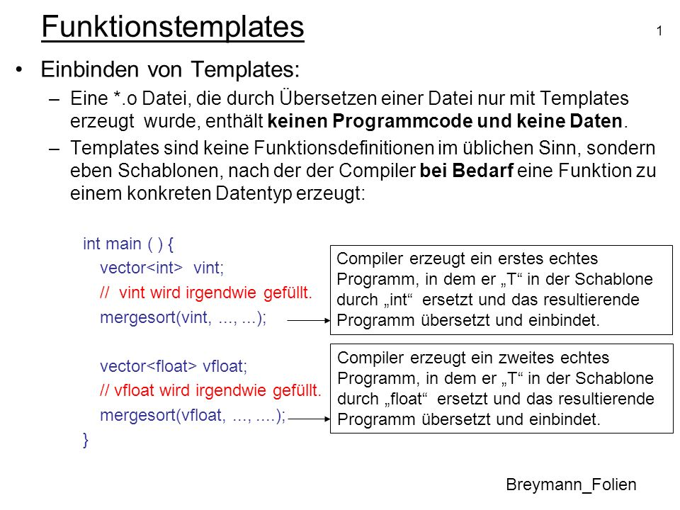 1 Funktionstemplates Einbinden von Templates: –Eine *.o Datei, die durch Übersetzen einer Datei nur mit Templates erzeugt wurde, enthält keinen Programmcode und keine Daten.