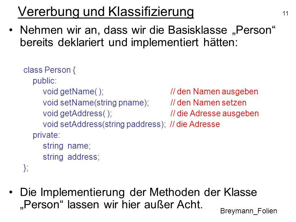 11 Vererbung und Klassifizierung Breymann_Folien Nehmen wir an, dass wir die Basisklasse Person bereits deklariert und implementiert hätten: class Person { public: void getName( ); // den Namen ausgeben void setName(string pname); // den Namen setzen void getAddress( ); // die Adresse ausgeben void setAddress(string paddress); // die Adresse private: string name; string address; }; Die Implementierung der Methoden der Klasse Person lassen wir hier außer Acht.