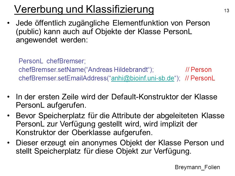 13 Vererbung und Klassifizierung Breymann_Folien Jede öffentlich zugängliche Elementfunktion von Person (public) kann auch auf Objekte der Klasse PersonL angewendet werden: PersonL chefBremser; chefBremser.setName(Andreas Hildebrandt); // Person chefBremser.setEmailAddress(anhi@bioinf.uni-sb.de); // PersonLanhi@bioinf.uni-sb.de In der ersten Zeile wird der Default-Konstruktor der Klasse PersonL aufgerufen.
