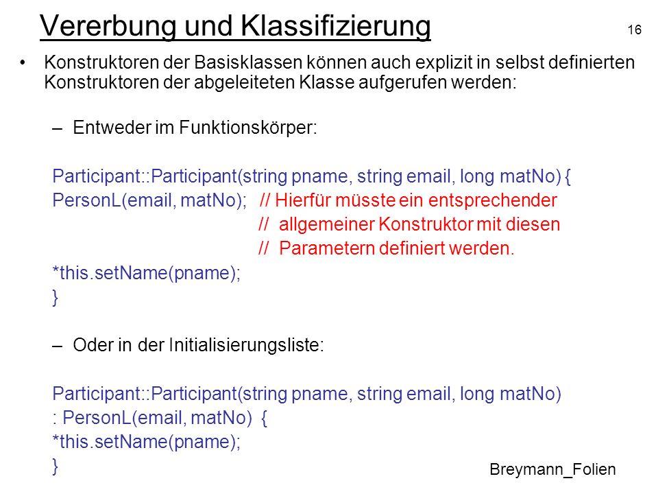 16 Vererbung und Klassifizierung Breymann_Folien Konstruktoren der Basisklassen können auch explizit in selbst definierten Konstruktoren der abgeleiteten Klasse aufgerufen werden: –Entweder im Funktionskörper: Participant::Participant(string pname, string email, long matNo) { PersonL(email, matNo); // Hierfür müsste ein entsprechender // allgemeiner Konstruktor mit diesen // Parametern definiert werden.
