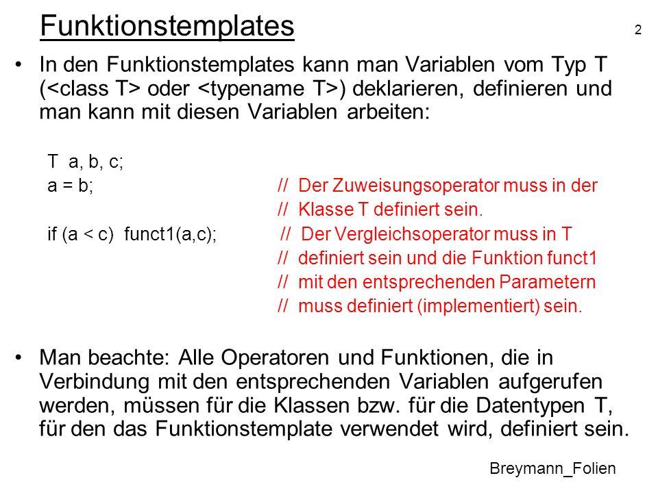 2 Funktionstemplates In den Funktionstemplates kann man Variablen vom Typ T ( oder ) deklarieren, definieren und man kann mit diesen Variablen arbeiten: T a, b, c; a = b;// Der Zuweisungsoperator muss in der // Klasse T definiert sein.