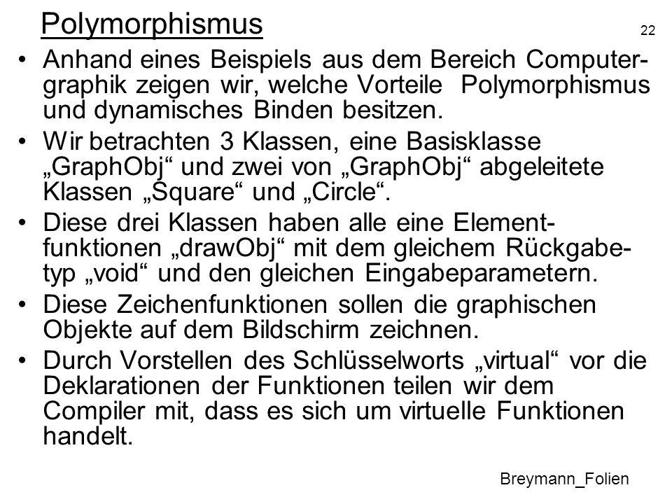 22 Polymorphismus Anhand eines Beispiels aus dem Bereich Computer- graphik zeigen wir, welche Vorteile Polymorphismus und dynamisches Binden besitzen.