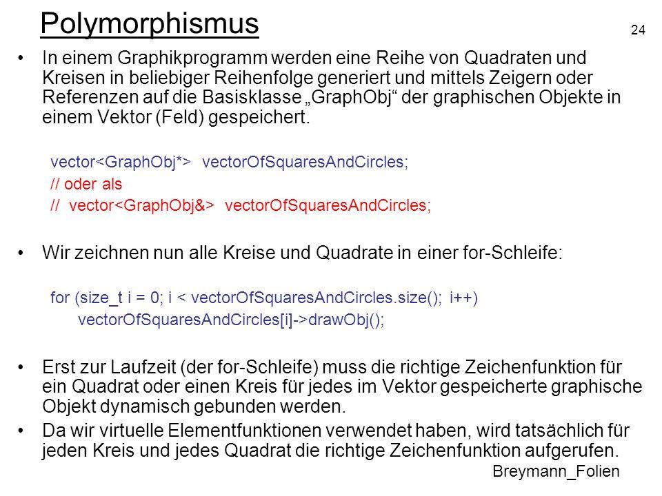 24 Polymorphismus Breymann_Folien In einem Graphikprogramm werden eine Reihe von Quadraten und Kreisen in beliebiger Reihenfolge generiert und mittels Zeigern oder Referenzen auf die Basisklasse GraphObj der graphischen Objekte in einem Vektor (Feld) gespeichert.