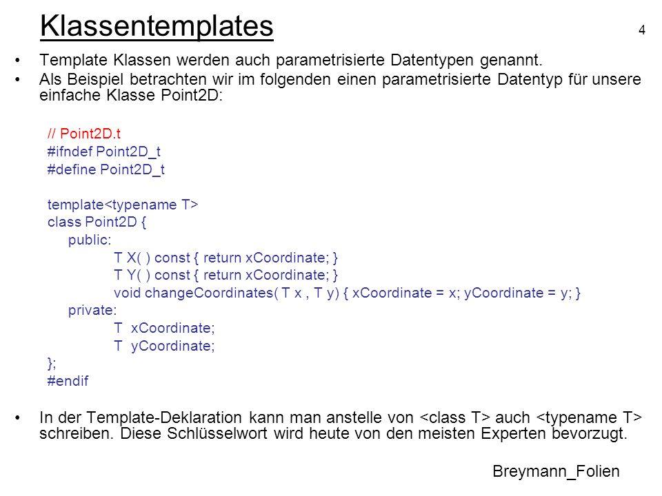 5 Klassentemplates Alternative Definition der parametrisierten Methoden der Klasse in der gleichen Datei (außerhalb der Klassendeklaration): // Point2D.t #ifndef Point2D_t #define Point2D_t template class Point2D { public: T X( ) const; T Y( ) const; void changeCoordinates( T x, T y); private: T xCoordinate; T yCoordinate; }; // Implementierung der Methoden template T Point2D ::X( ) const { return xCoordinate; } template T Point2D ::Y( ) const { return yCoordinate; } template void Point2D ::changeCoordinates( T x, T y) { xCoordinate = x; yCoordinate = y; } #endif Breymann_Folien