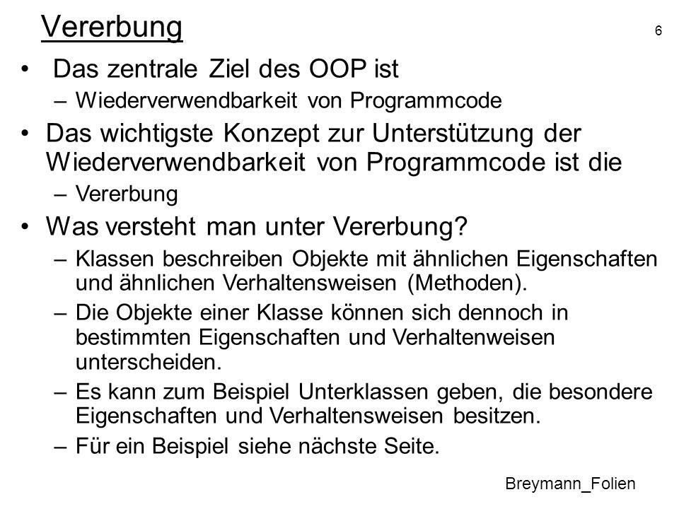 6 Vererbung Breymann_Folien Das zentrale Ziel des OOP ist –Wiederverwendbarkeit von Programmcode Das wichtigste Konzept zur Unterstützung der Wiederve