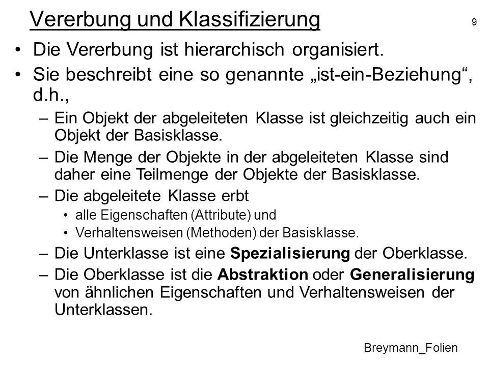 10 Vererbung und Klassifizierung Breymann_Folien Die abgeleitete Klasse erbt –alle Eigenschaften (Attribute) und –Verhaltensweisen (Methoden) der Basisklasse.