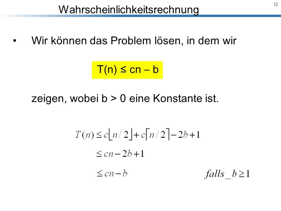 Wahrscheinlichkeitsrechnung 11 Wir können das Problem lösen, in dem wir T(n) cn – b zeigen, wobei b > 0 eine Konstante ist.
