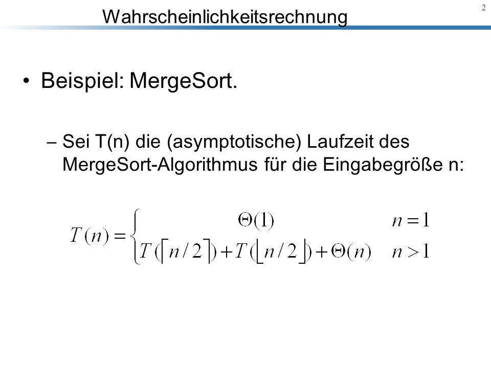 Wahrscheinlichkeitsrechnung 2 Beispiel: MergeSort. –Sei T(n) die (asymptotische) Laufzeit des MergeSort-Algorithmus für die Eingabegröße n :