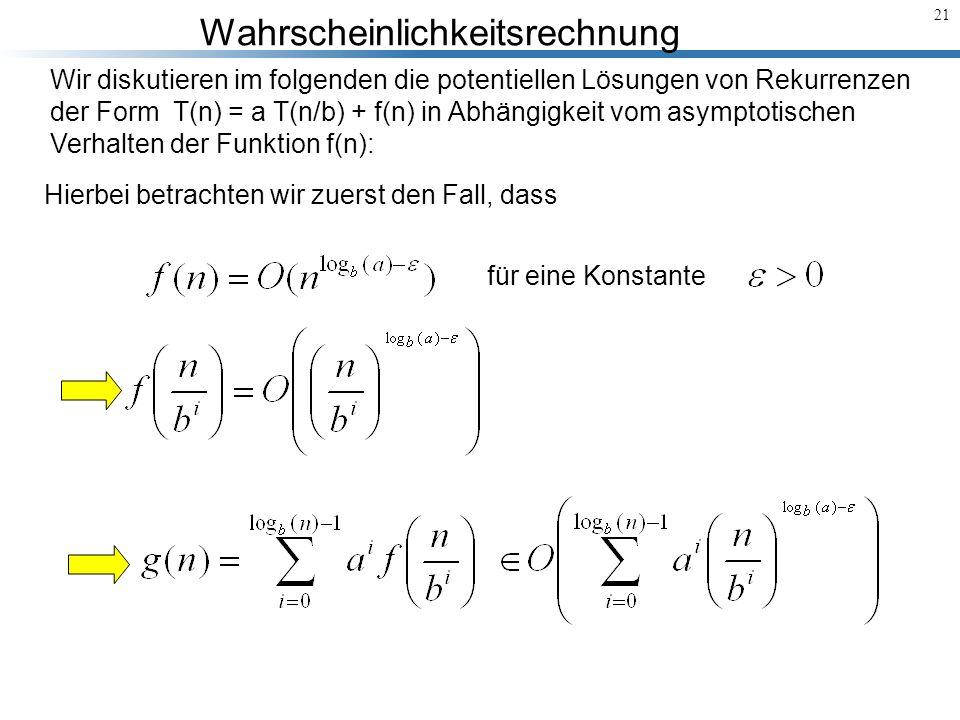 Wahrscheinlichkeitsrechnung 21 Wir diskutieren im folgenden die potentiellen Lösungen von Rekurrenzen der Form T(n) = a T(n/b) + f(n) in Abhängigkeit