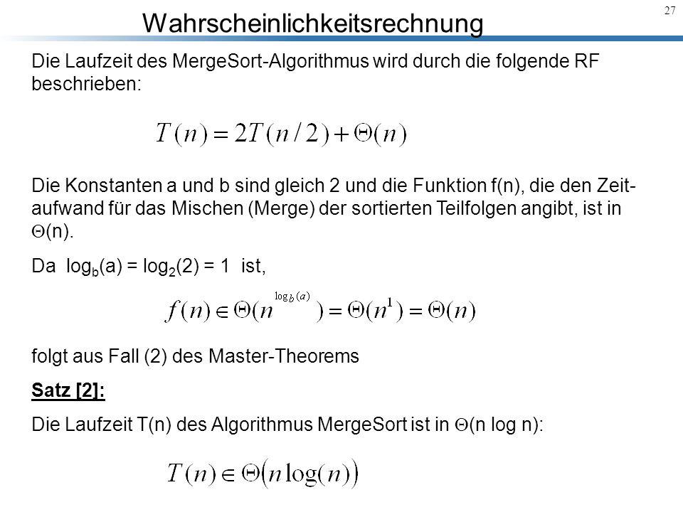 Wahrscheinlichkeitsrechnung 27 Die Laufzeit des MergeSort-Algorithmus wird durch die folgende RF beschrieben: Die Konstanten a und b sind gleich 2 und