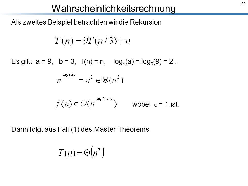 Wahrscheinlichkeitsrechnung 28 Als zweites Beispiel betrachten wir die Rekursion Es gilt: a = 9, b = 3, f(n) = n, log b (a) = log 3 (9) = 2. Dann folg