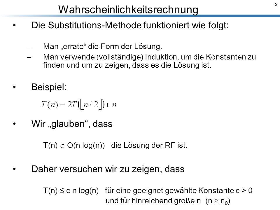 Wahrscheinlichkeitsrechnung 27 Die Laufzeit des MergeSort-Algorithmus wird durch die folgende RF beschrieben: Die Konstanten a und b sind gleich 2 und die Funktion f(n), die den Zeit- aufwand für das Mischen (Merge) der sortierten Teilfolgen angibt, ist in (n).