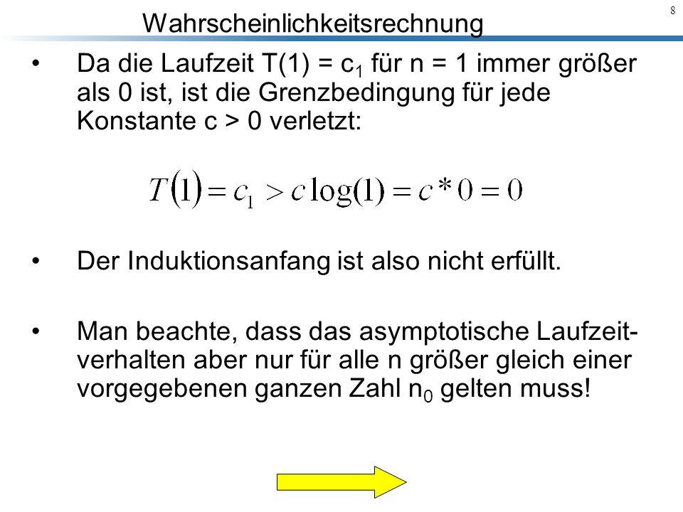 Wahrscheinlichkeitsrechnung 8 Da die Laufzeit T(1) = c 1 für n = 1 immer größer als 0 ist, ist die Grenzbedingung für jede Konstante c > 0 verletzt: D