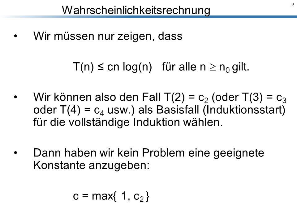 Wahrscheinlichkeitsrechnung 9 Wir müssen nur zeigen, dass T(n) cn log(n) für alle n n 0 gilt. Wir können also den Fall T(2) = c 2 (oder T(3) = c 3 ode