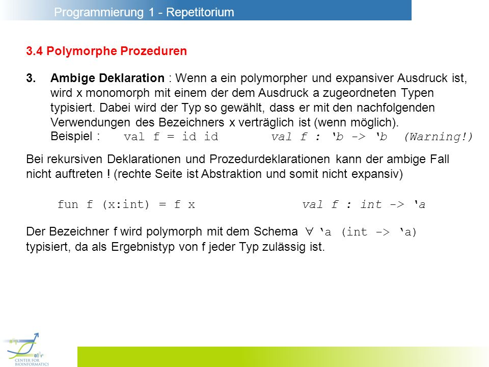 Programmierung 1 - Repetitorium 3.4 Polymorphe Prozeduren 3.Ambige Deklaration : Wenn a ein polymorpher und expansiver Ausdruck ist, wird x monomorph mit einem der dem Ausdruck a zugeordneten Typen typisiert.