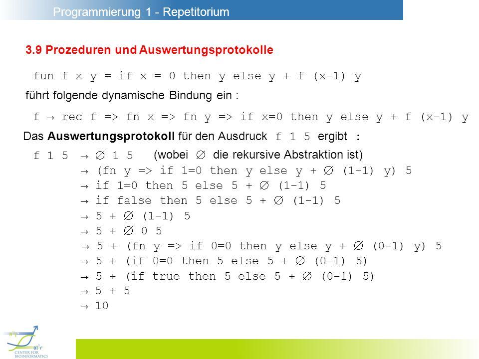 Programmierung 1 - Repetitorium 3.9 Prozeduren und Auswertungsprotokolle fun f x y = if x = 0 then y else y + f (x-1) y führt folgende dynamische Bindung ein : f rec f => fn x => fn y => if x=0 then y else y + f (x-1) y Das Auswertungsprotokoll für den Ausdruck f 1 5 ergibt : f 1 5 1 5 (wobei die rekursive Abstraktion ist) (fn y => if 1=0 then y else y + (1-1) y) 5 if 1=0 then 5 else 5 + (1-1) 5 if false then 5 else 5 + (1-1) 5 5 + (1-1) 5 5 + 0 5 5 + (fn y => if 0=0 then y else y + (0-1) y) 5 5 + (if 0=0 then 5 else 5 + (0-1) 5) 5 + (if true then 5 else 5 + (0-1) 5) 5 + 5 10