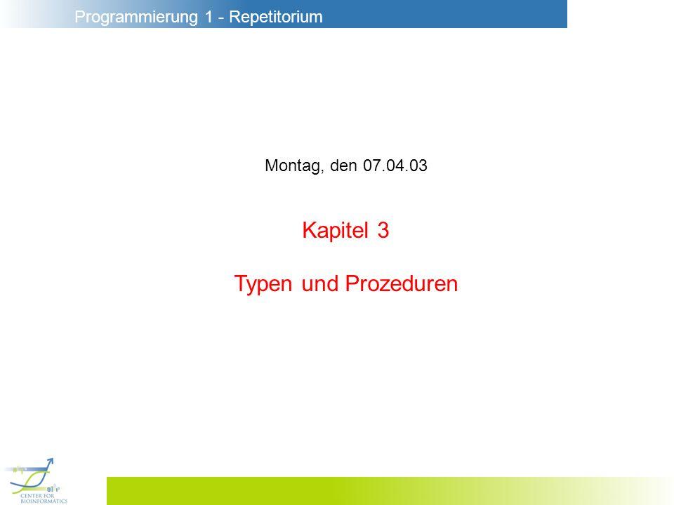 Programmierung 1 - Repetitorium Montag, den 07.04.03 Kapitel 3 Typen und Prozeduren