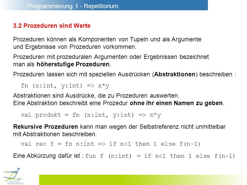 Programmierung 1 - Repetitorium 3.2 Prozeduren sind Werte Beispiel für den Nutzen prozeduraler Argumente : val rec sum = fn (f:int->int, n:int) => if n<1 then 0 else sum(f, n-1) + f(n) fun sum (f:int->int, n:int) = if n<1 then 0 else sum(f, n-1) + f(n) Die Summe der ersten 10 Quadratzahlen erhält man hiermit : sum (fn i:int => i*i, 10)
