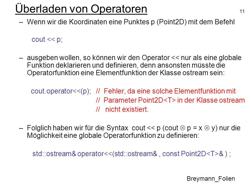 11 Überladen von Operatoren Breymann_Folien –Wenn wir die Koordinaten eine Punktes p (Point2D) mit dem Befehl cout << p; –ausgeben wollen, so können w