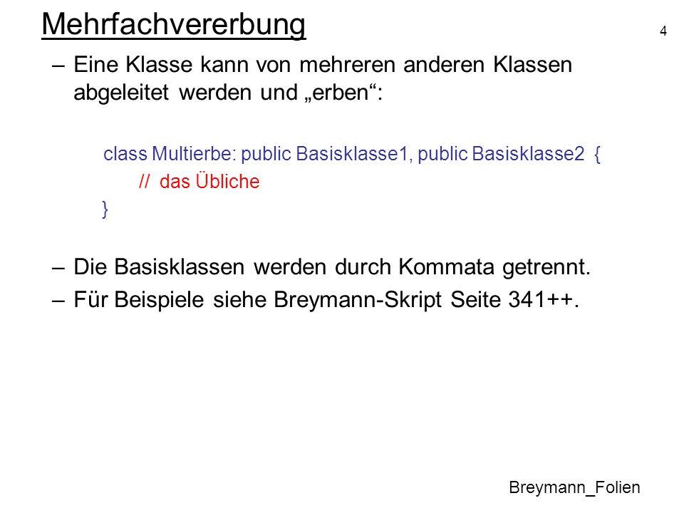 4 Mehrfachvererbung Breymann_Folien –Eine Klasse kann von mehreren anderen Klassen abgeleitet werden und erben: class Multierbe: public Basisklasse1,