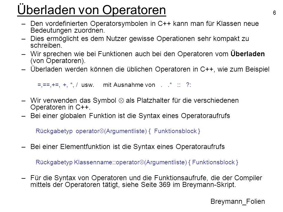 6 Überladen von Operatoren Breymann_Folien –Den vordefinierten Operatorsymbolen in C++ kann man für Klassen neue Bedeutungen zuordnen. –Dies ermöglich