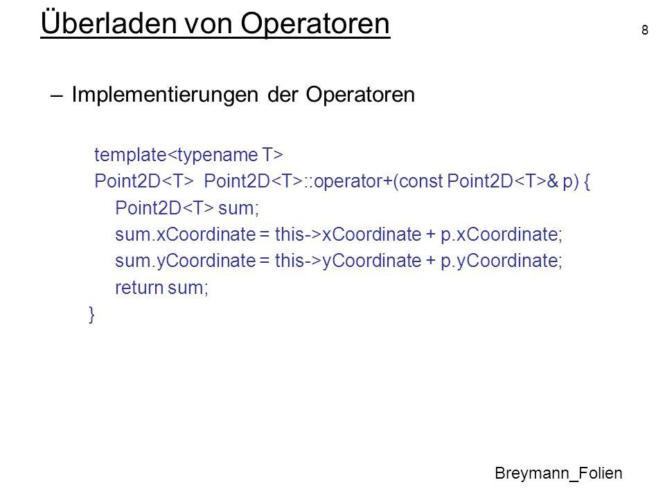8 Überladen von Operatoren Breymann_Folien –Implementierungen der Operatoren template Point2D Point2D ::operator+(const Point2D & p) { Point2D sum; su