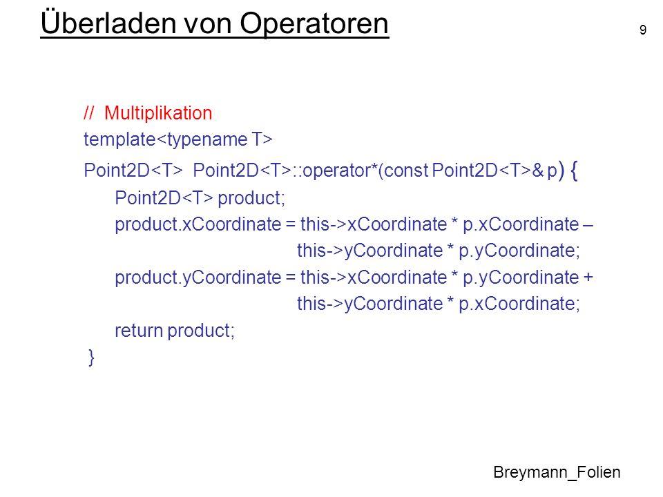 9 Überladen von Operatoren Breymann_Folien // Multiplikation template Point2D Point2D ::operator*(const Point2D & p ) { Point2D product; product.xCoor