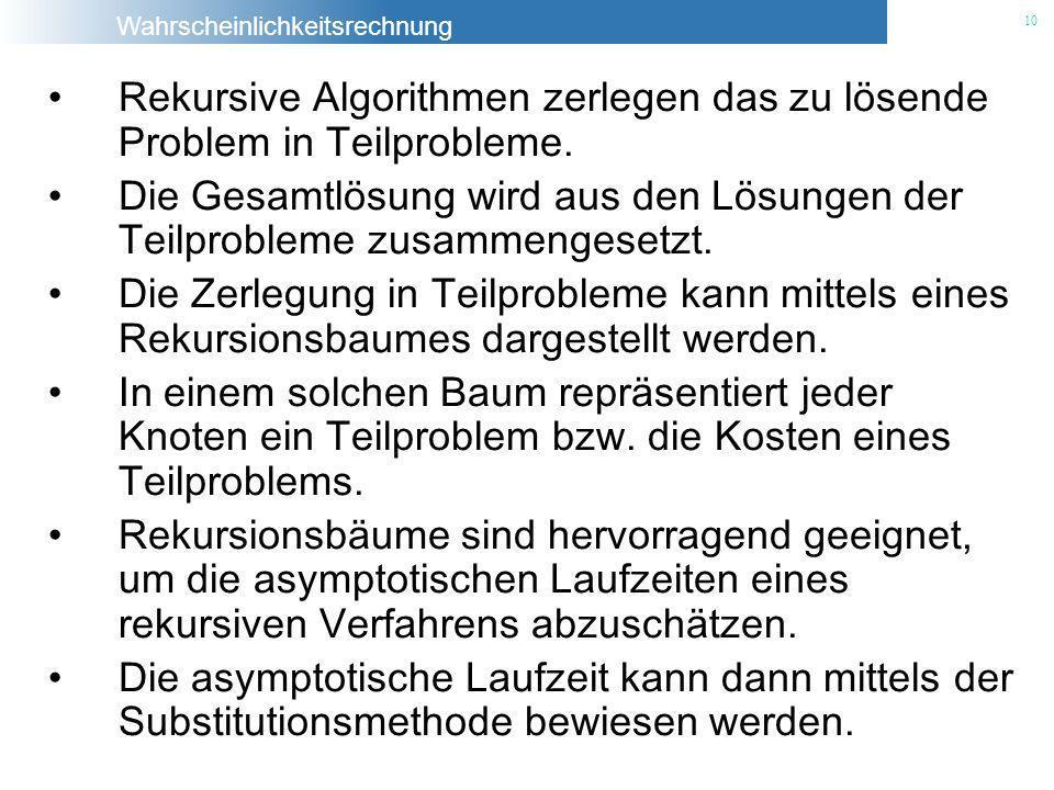 Wahrscheinlichkeitsrechnung 10 Rekursive Algorithmen zerlegen das zu lösende Problem in Teilprobleme. Die Gesamtlösung wird aus den Lösungen der Teilp