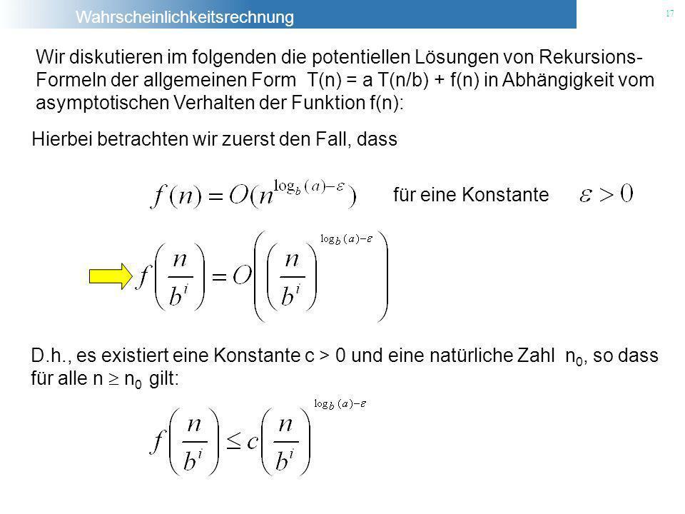Wahrscheinlichkeitsrechnung 17 Wir diskutieren im folgenden die potentiellen Lösungen von Rekursions- Formeln der allgemeinen Form T(n) = a T(n/b) + f