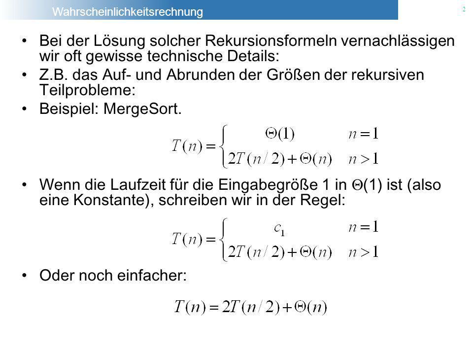 Wahrscheinlichkeitsrechnung 2 Bei der Lösung solcher Rekursionsformeln vernachlässigen wir oft gewisse technische Details: Z.B. das Auf- und Abrunden