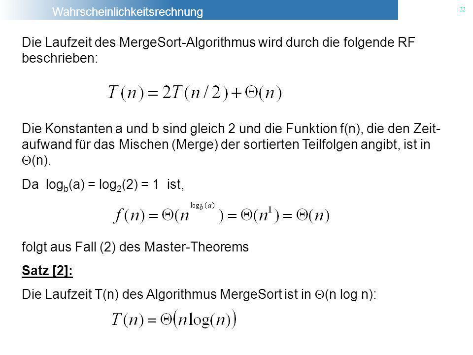 Wahrscheinlichkeitsrechnung 22 Die Laufzeit des MergeSort-Algorithmus wird durch die folgende RF beschrieben: Die Konstanten a und b sind gleich 2 und