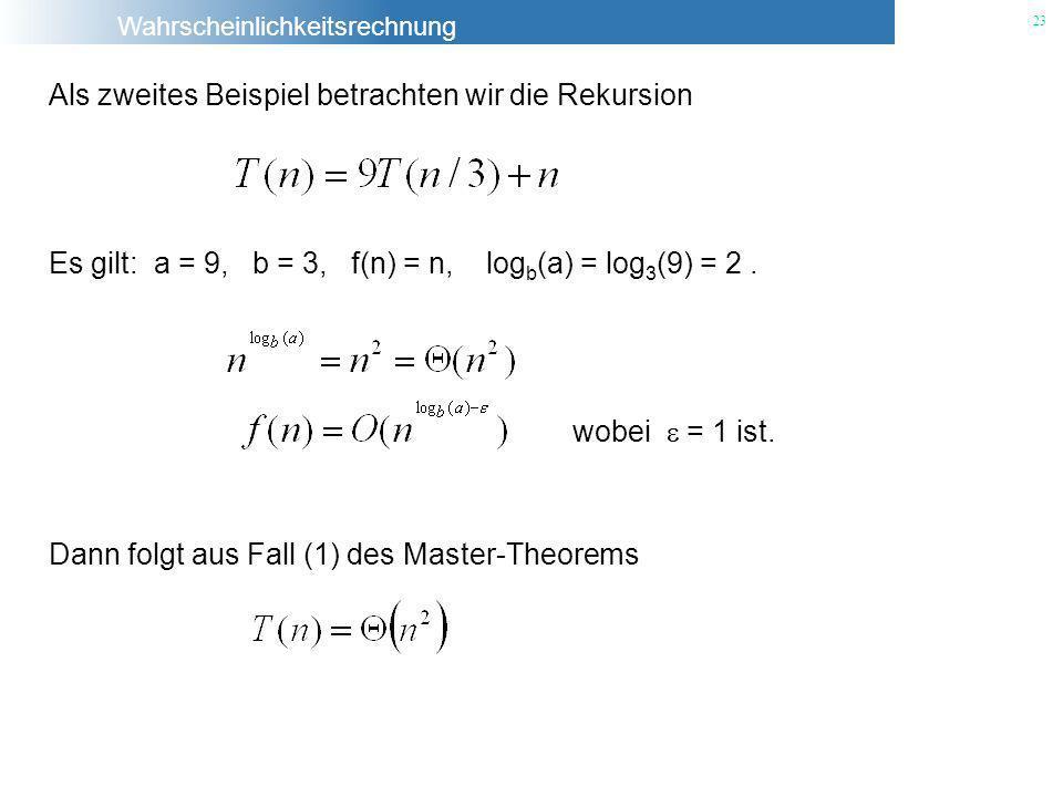 Wahrscheinlichkeitsrechnung 23 Als zweites Beispiel betrachten wir die Rekursion Es gilt: a = 9, b = 3, f(n) = n, log b (a) = log 3 (9) = 2. Dann folg