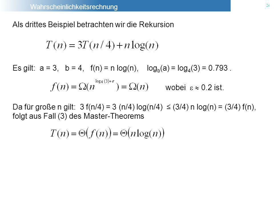 Wahrscheinlichkeitsrechnung 24 Als drittes Beispiel betrachten wir die Rekursion Es gilt: a = 3, b = 4, f(n) = n log(n), log b (a) = log 4 (3) = 0.793