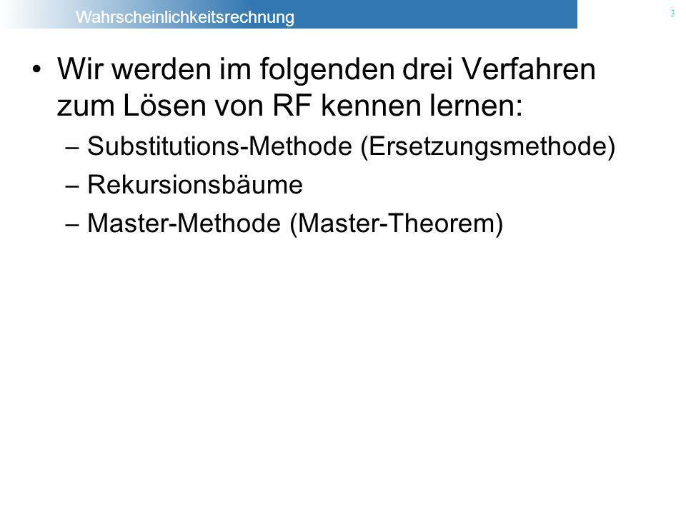Wahrscheinlichkeitsrechnung 3 Wir werden im folgenden drei Verfahren zum Lösen von RF kennen lernen: –Substitutions-Methode (Ersetzungsmethode) –Rekur
