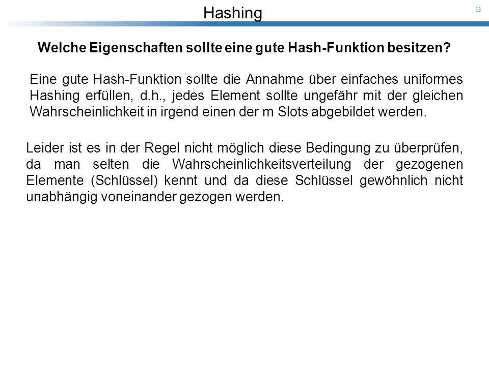 Hashing 13 Welche Eigenschaften sollte eine gute Hash-Funktion besitzen? Eine gute Hash-Funktion sollte die Annahme über einfaches uniformes Hashing e