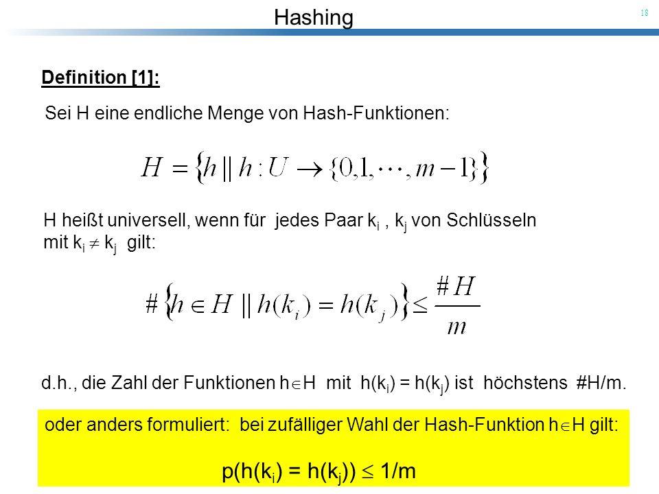 Hashing 18 Definition [1]: Sei H eine endliche Menge von Hash-Funktionen: H heißt universell, wenn für jedes Paar k i, k j von Schlüsseln mit k i k j