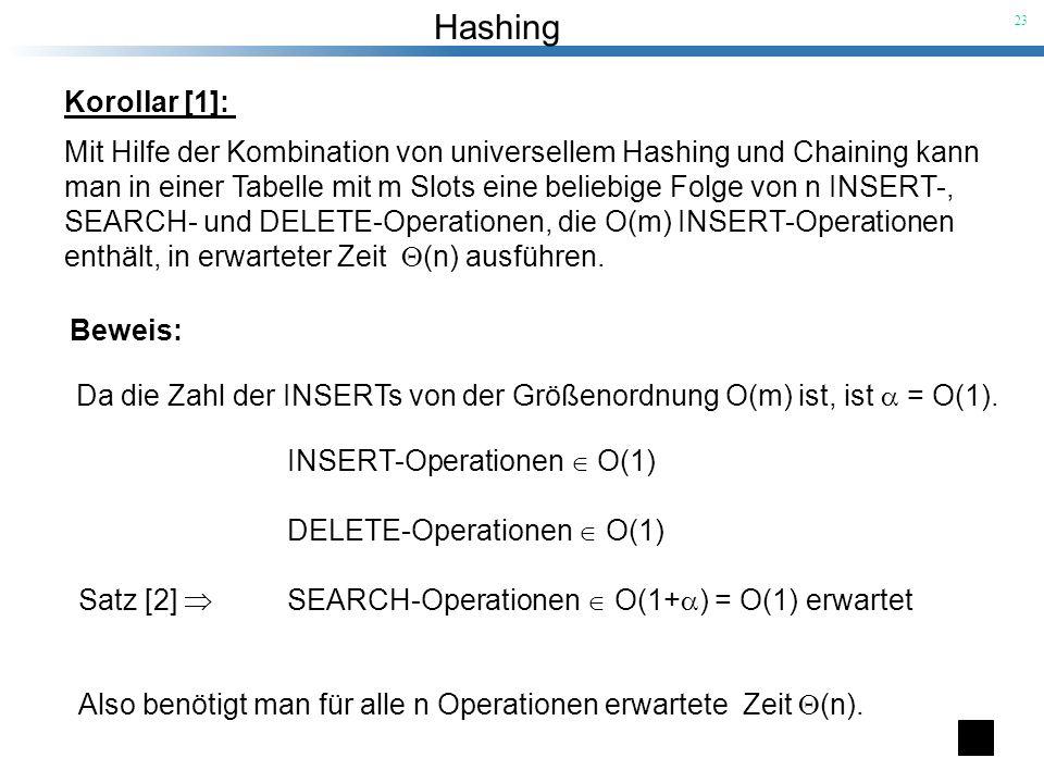 Hashing 23 Korollar [1]: Mit Hilfe der Kombination von universellem Hashing und Chaining kann man in einer Tabelle mit m Slots eine beliebige Folge vo