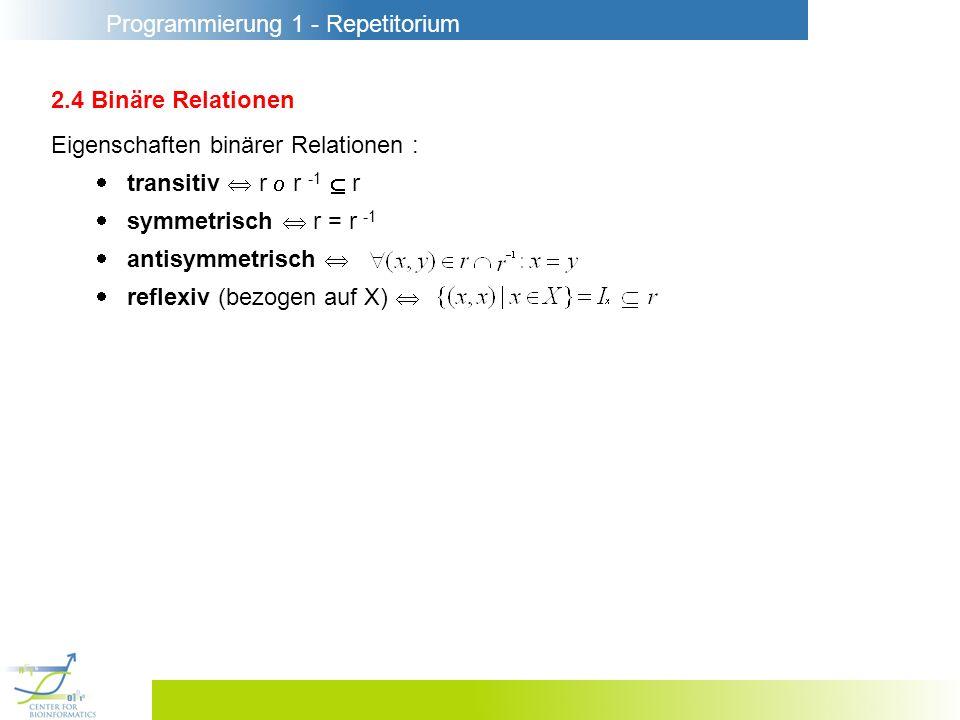 Programmierung 1 - Repetitorium 2.4 Binäre Relationen Eigenschaften binärer Relationen : transitiv r r -1 r symmetrisch r = r -1 antisymmetrisch reflexiv (bezogen auf X)