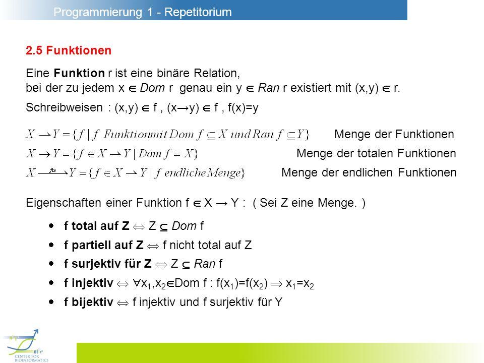 Programmierung 1 - Repetitorium 2.5 Funktionen Eine Funktion r ist eine binäre Relation, bei der zu jedem x Dom r genau ein y Ran r existiert mit (x,y