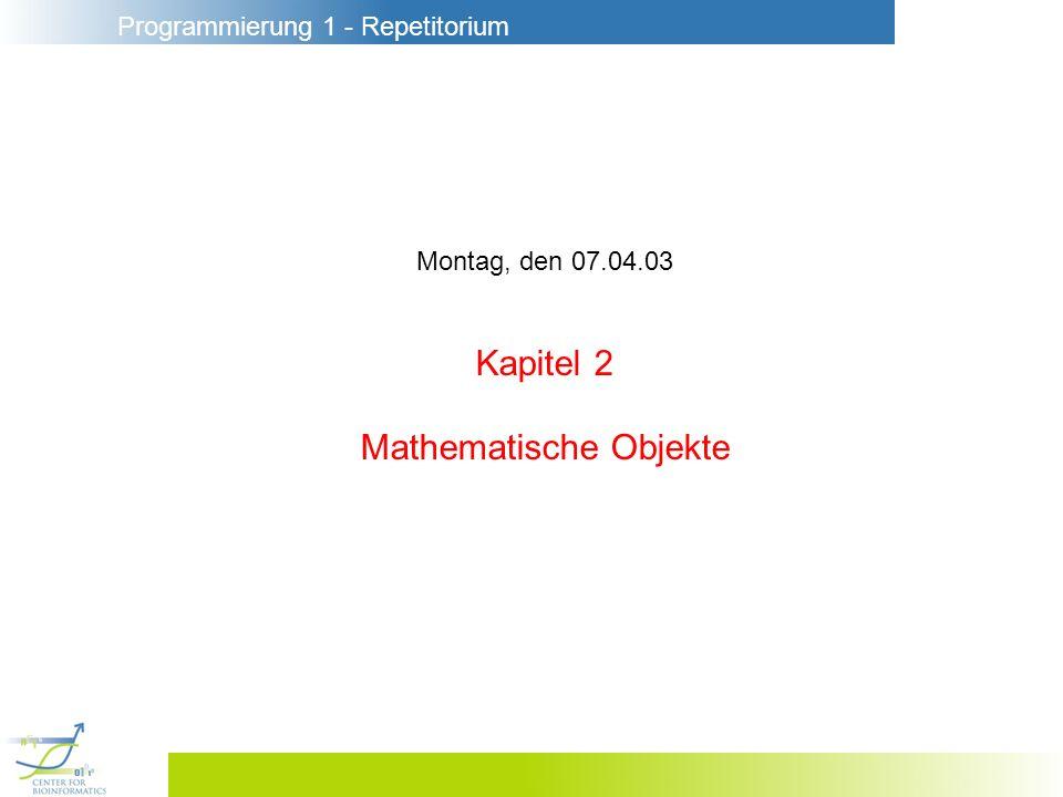 Programmierung 1 - Repetitorium Montag, den 07.04.03 Kapitel 2 Mathematische Objekte
