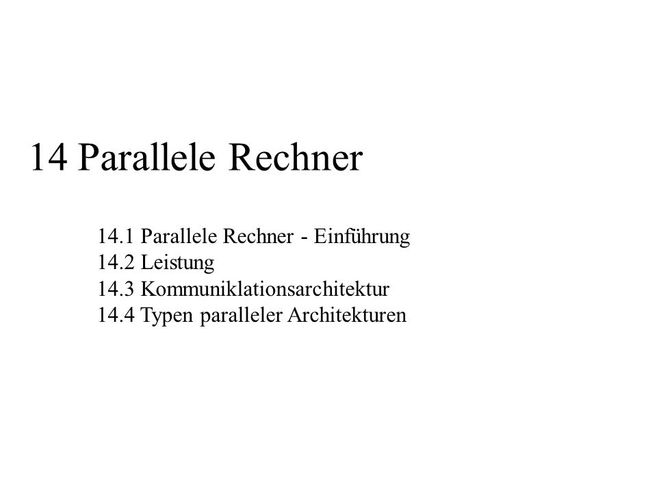 14 Parallele Rechner 14.1 Parallele Rechner - Einführung 14.2 Leistung 14.3 Kommuniklationsarchitektur 14.4 Typen paralleler Architekturen