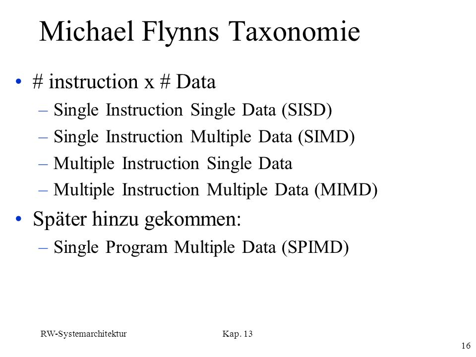 RW-SystemarchitekturKap. 13 16 Michael Flynns Taxonomie # instruction x # Data –Single Instruction Single Data (SISD) –Single Instruction Multiple Dat
