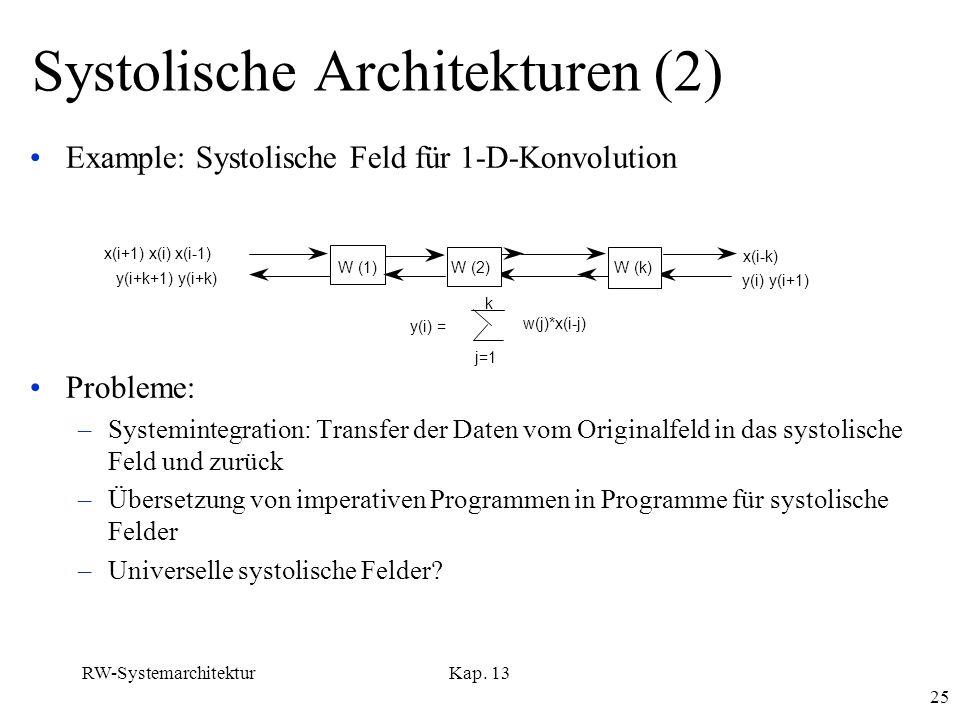 RW-SystemarchitekturKap. 13 25 Systolische Architekturen (2) Example: Systolische Feld für 1-D-Konvolution Probleme: –Systemintegration: Transfer der