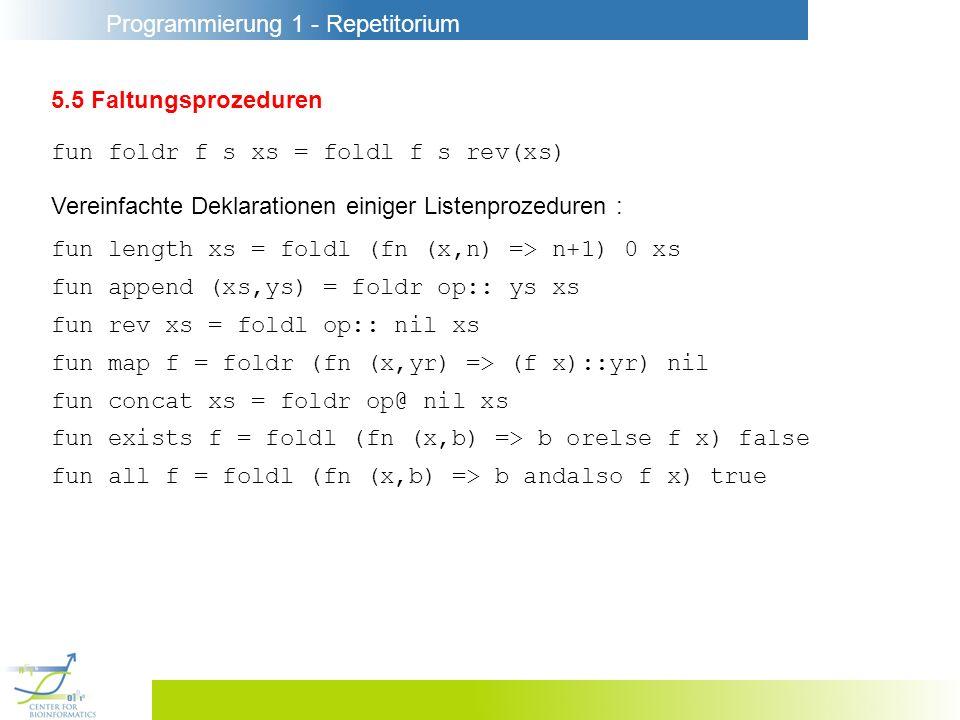Programmierung 1 - Repetitorium 5.5 Faltungsprozeduren fun foldr f s xs = foldl f s rev(xs) fun length xs = foldl (fn (x,n) => n+1) 0 xs fun append (xs,ys) = foldr op:: ys xs fun rev xs = foldl op:: nil xs fun map f = foldr (fn (x,yr) => (f x)::yr) nil fun concat xs = foldr op@ nil xs fun exists f = foldl (fn (x,b) => b orelse f x) false fun all f = foldl (fn (x,b) => b andalso f x) true Vereinfachte Deklarationen einiger Listenprozeduren :