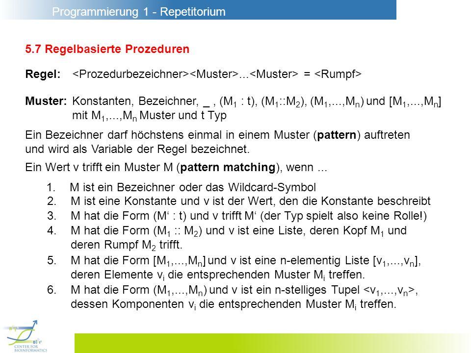 Programmierung 1 - Repetitorium 5.7 Regelbasierte Prozeduren Regel:... = Muster:Konstanten, Bezeichner, _, (M 1 : t), (M 1 ::M 2 ), (M 1,...,M n ) und