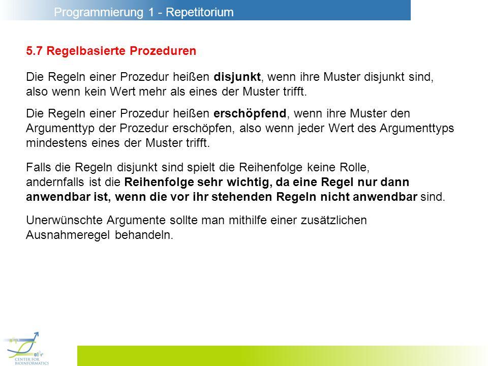 Programmierung 1 - Repetitorium 5.7 Regelbasierte Prozeduren Die Regeln einer Prozedur heißen disjunkt, wenn ihre Muster disjunkt sind, also wenn kein