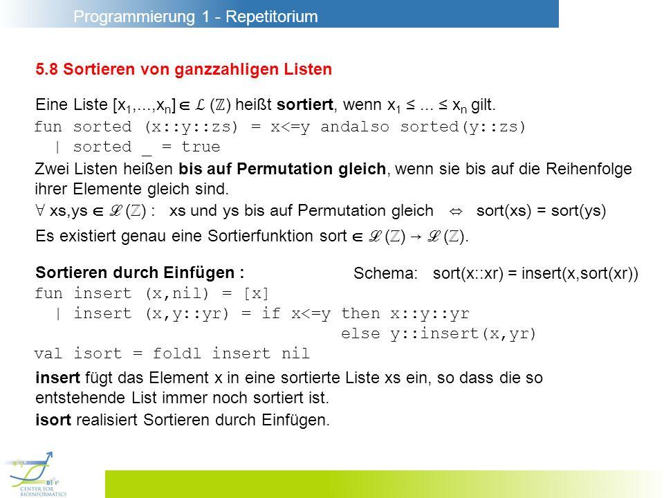 Programmierung 1 - Repetitorium 5.8 Sortieren von ganzzahligen Listen Eine Liste [x 1,...,x n ] ( ) heißt sortiert, wenn x 1... x n gilt. fun sorted (