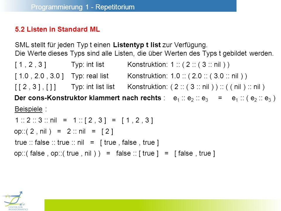 Programmierung 1 - Repetitorium 5.2 Listen in Standard ML SML stellt für jeden Typ t einen Listentyp t list zur Verfügung. Die Werte dieses Typs sind